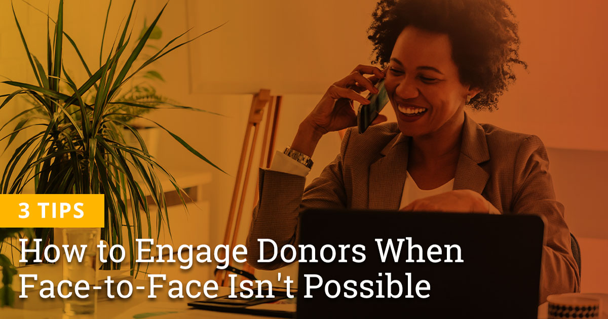 3 Tips on How to Engage Donors When Face-to-Face Isn't Possible